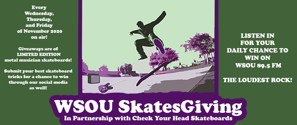 WSOU Skatesgiving In partnership with Check Your Head Skateboards Giveaways of LIMITED EDITION metal musician skateboards will be conducted all day, every Wednesday, Thursday and Friday of November 2020 on-air Skateboards are restricted to NJ/NY residents